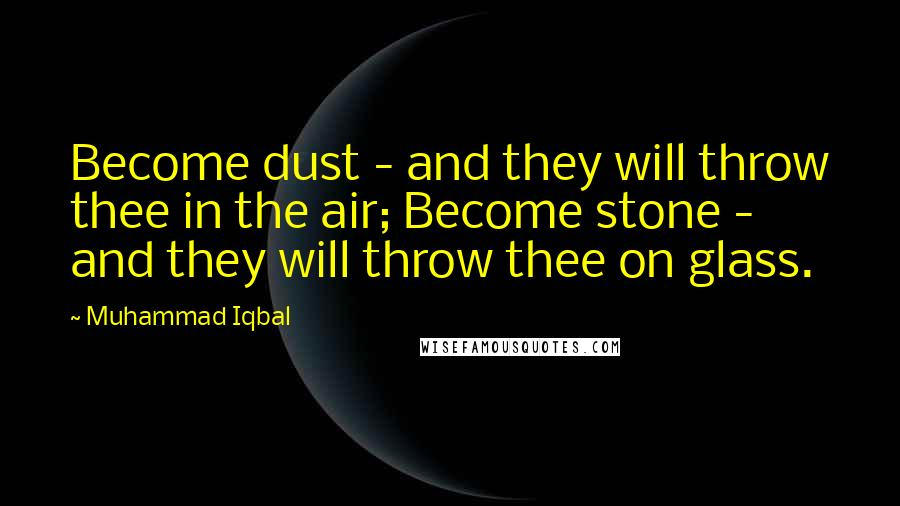 Muhammad Iqbal quotes: Become dust - and they will throw thee in the air; Become stone - and they will throw thee on glass.
