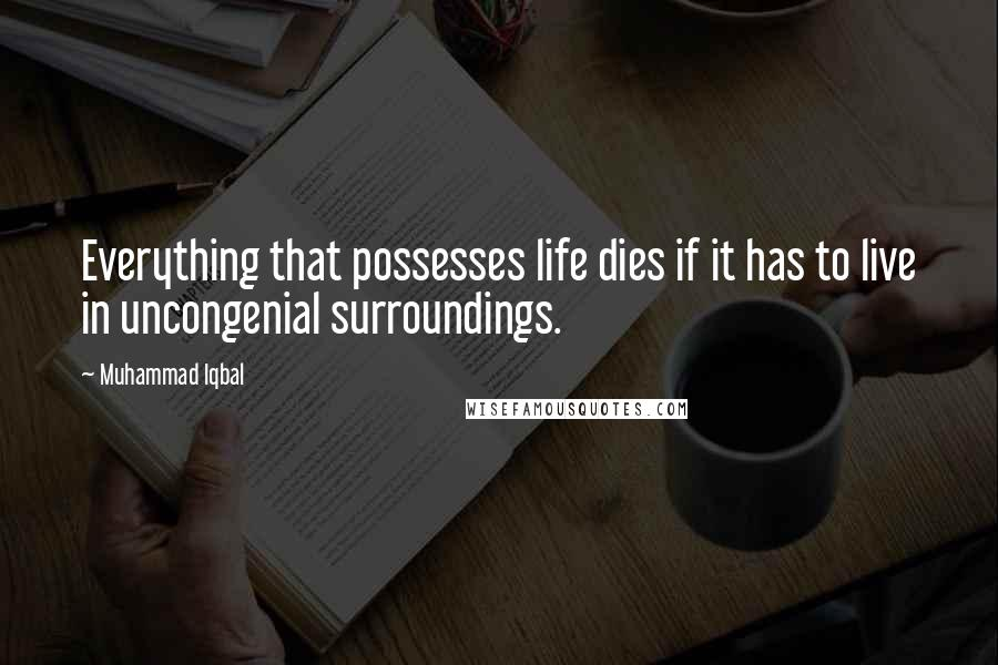 Muhammad Iqbal quotes: Everything that possesses life dies if it has to live in uncongenial surroundings.