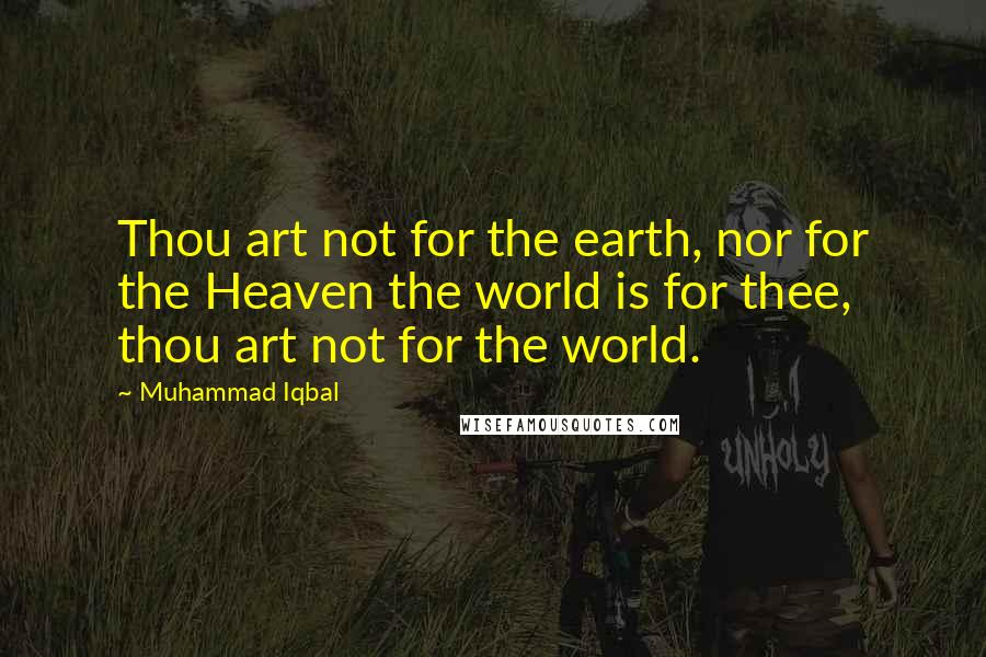 Muhammad Iqbal quotes: Thou art not for the earth, nor for the Heaven the world is for thee, thou art not for the world.