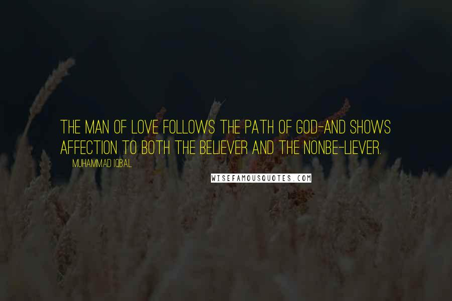 Muhammad Iqbal quotes: The man of Love follows the path of God-and shows affection to both the believer and the nonbe-liever.