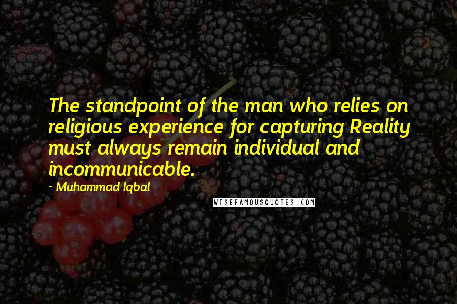 Muhammad Iqbal quotes: The standpoint of the man who relies on religious experience for capturing Reality must always remain individual and incommunicable.