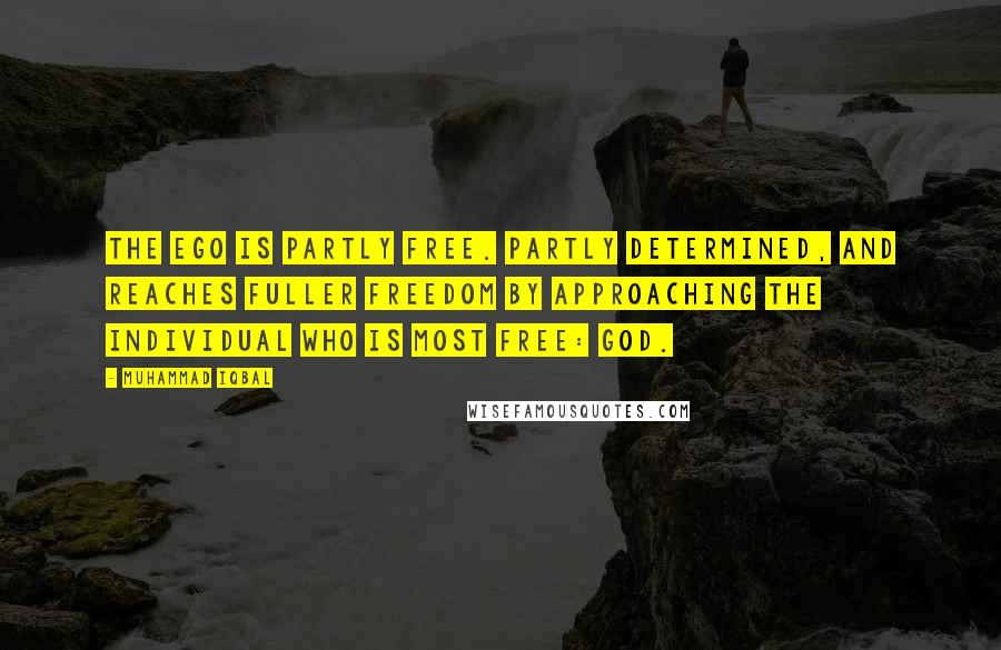 Muhammad Iqbal quotes: The Ego is partly free. partly determined, and reaches fuller freedom by approaching the Individual who is most free: God.