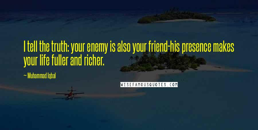 Muhammad Iqbal quotes: I tell the truth: your enemy is also your friend-his presence makes your life fuller and richer.