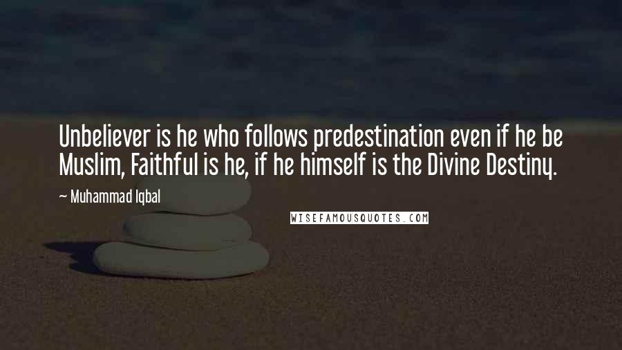 Muhammad Iqbal quotes: Unbeliever is he who follows predestination even if he be Muslim, Faithful is he, if he himself is the Divine Destiny.