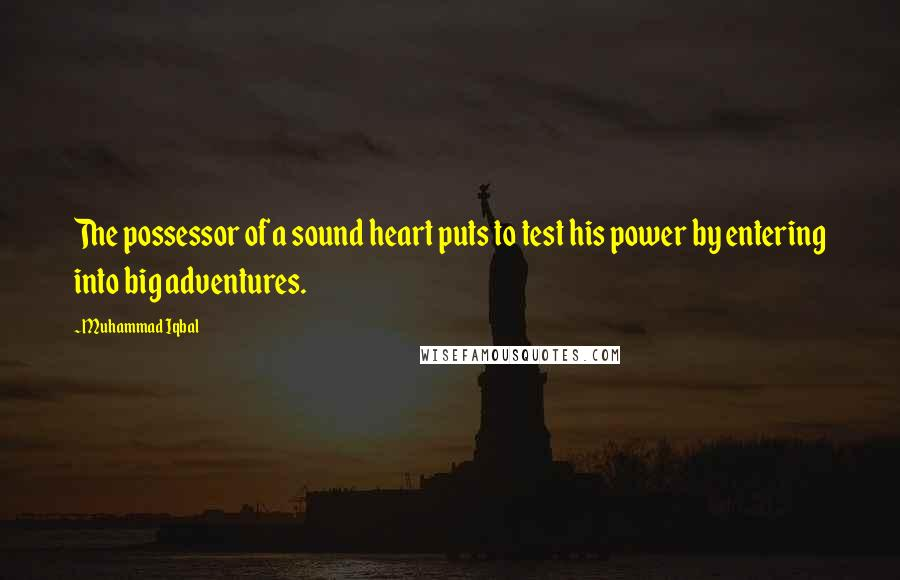 Muhammad Iqbal quotes: The possessor of a sound heart puts to test his power by entering into big adventures.