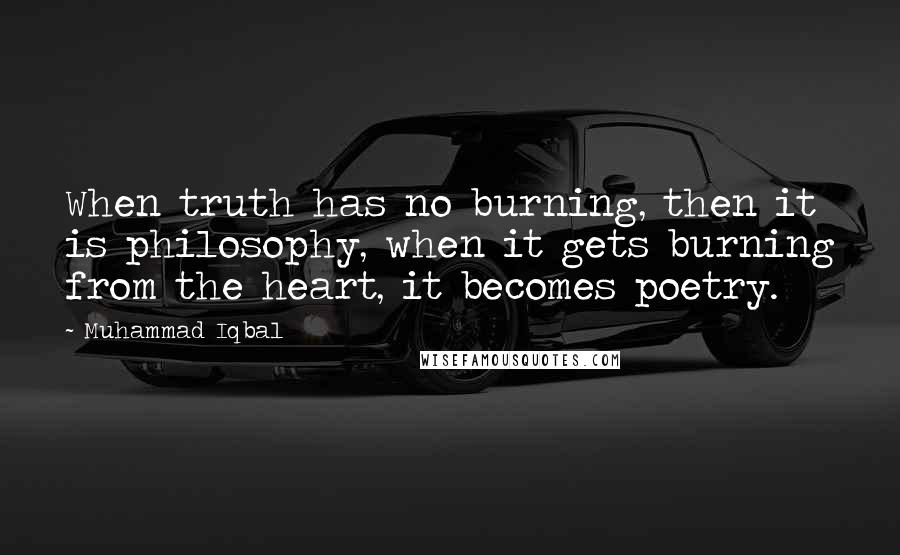 Muhammad Iqbal quotes: When truth has no burning, then it is philosophy, when it gets burning from the heart, it becomes poetry.