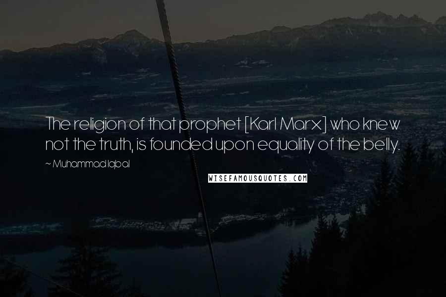 Muhammad Iqbal quotes: The religion of that prophet [Karl Marx] who knew not the truth, is founded upon equality of the belly.