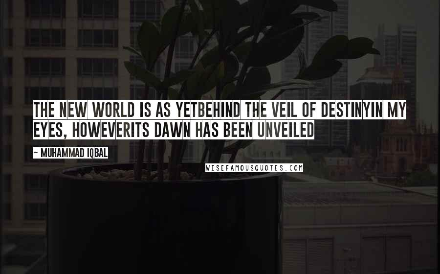 Muhammad Iqbal quotes: The new world is as yetbehind the veil of destinyIn my eyes, howeverits dawn has been unveiled