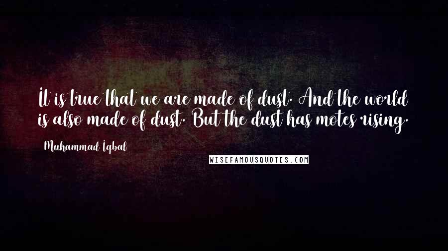 Muhammad Iqbal quotes: It is true that we are made of dust. And the world is also made of dust. But the dust has motes rising.