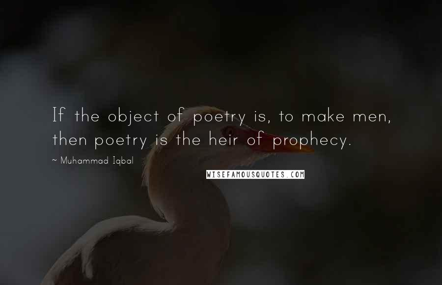 Muhammad Iqbal quotes: If the object of poetry is, to make men, then poetry is the heir of prophecy.