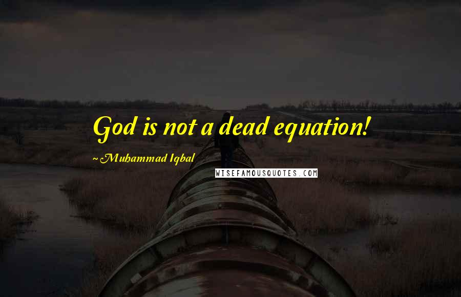 Muhammad Iqbal quotes: God is not a dead equation!