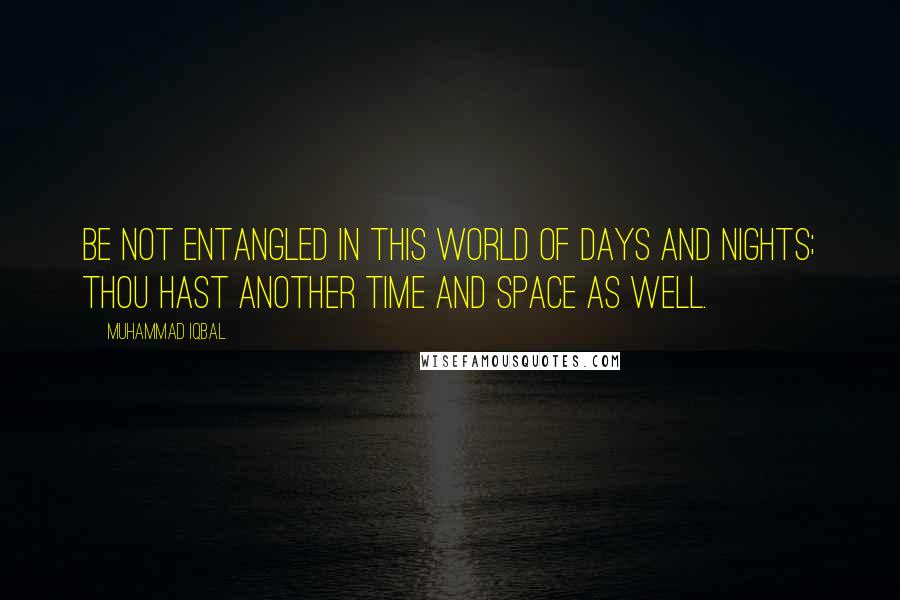 Muhammad Iqbal quotes: Be not entangled in this world of days and nights; Thou hast another time and space as well.