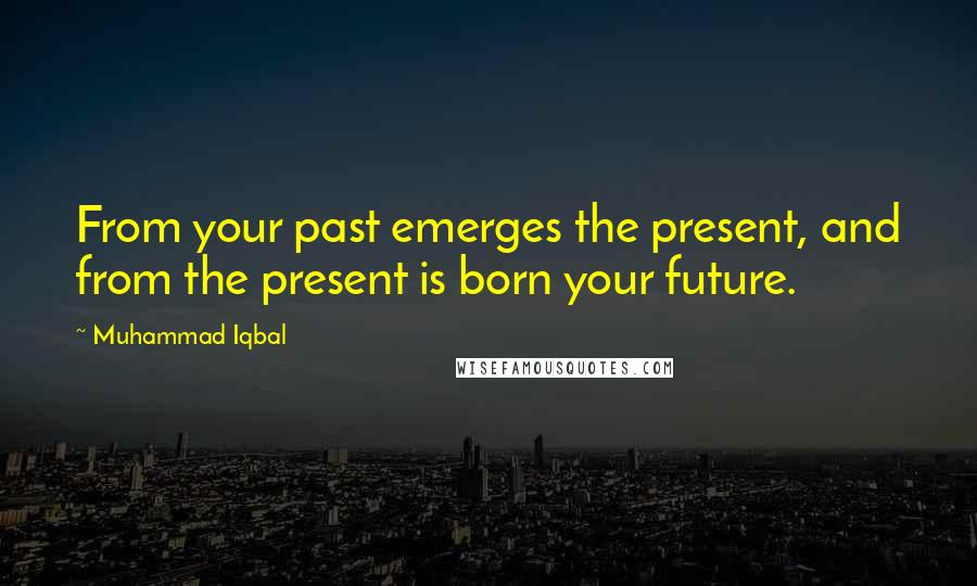 Muhammad Iqbal quotes: From your past emerges the present, and from the present is born your future.