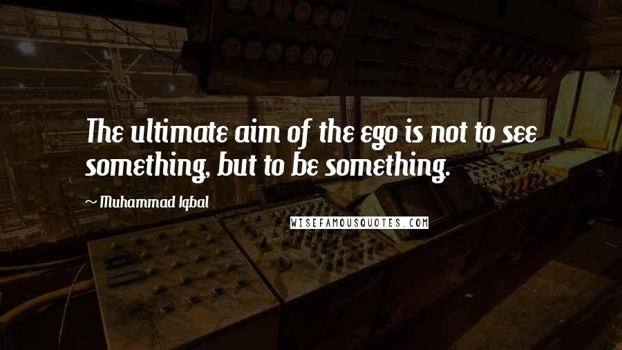 Muhammad Iqbal quotes: The ultimate aim of the ego is not to see something, but to be something.