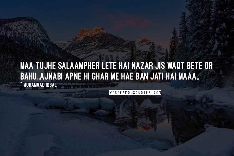 Muhammad Iqbal quotes: Maa tujhe salaampher lete hai nazar jis waqt bete or bahu..ajnabi apne hi ghar me hae ban jati hai maaa..