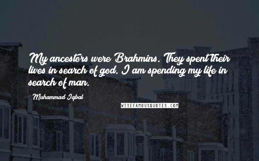 Muhammad Iqbal quotes: My ancestors were Brahmins. They spent their lives in search of god. I am spending my life in search of man.