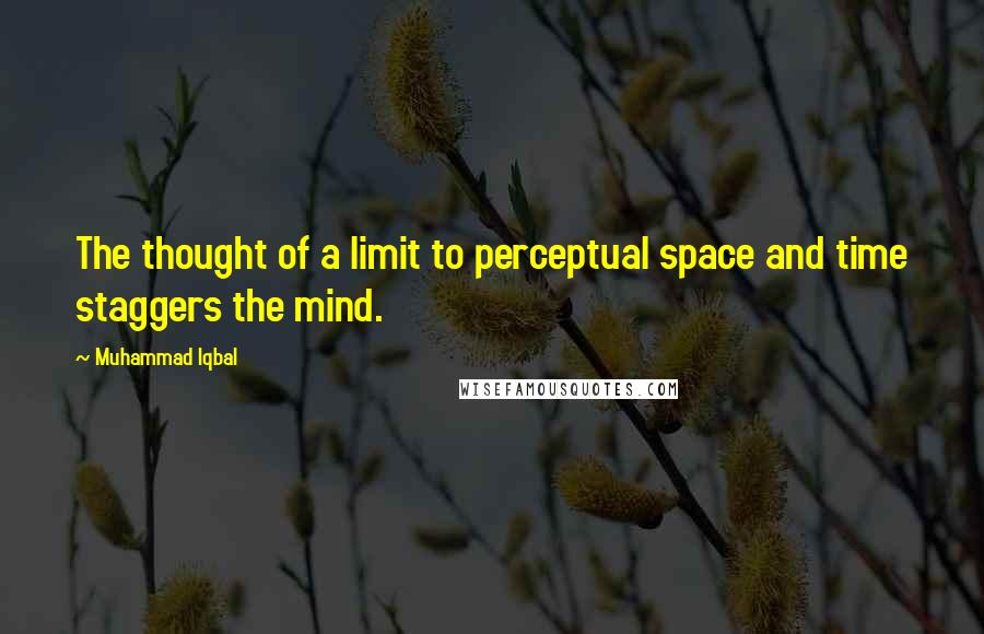 Muhammad Iqbal quotes: The thought of a limit to perceptual space and time staggers the mind.