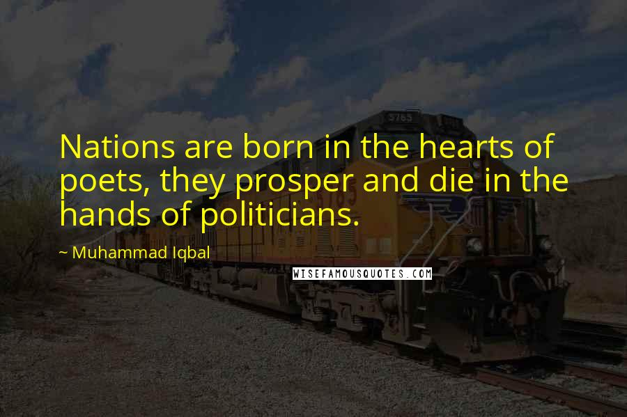 Muhammad Iqbal quotes: Nations are born in the hearts of poets, they prosper and die in the hands of politicians.