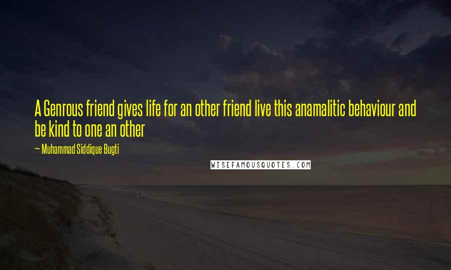 Muhammad Siddique Bugti quotes: A Genrous friend gives life for an other friend live this anamalitic behaviour and be kind to one an other