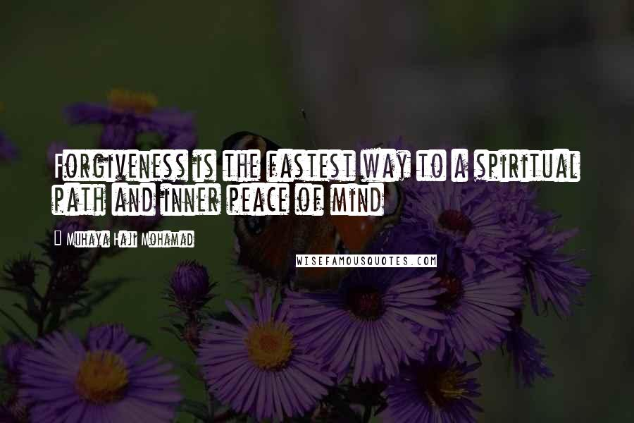 Muhaya Haji Mohamad quotes: Forgiveness is the fastest way to a spiritual path and inner peace of mind