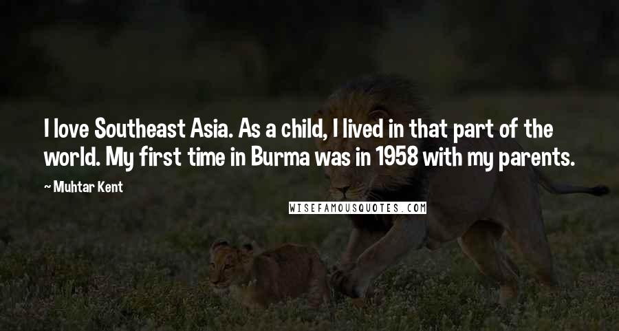Muhtar Kent quotes: I love Southeast Asia. As a child, I lived in that part of the world. My first time in Burma was in 1958 with my parents.