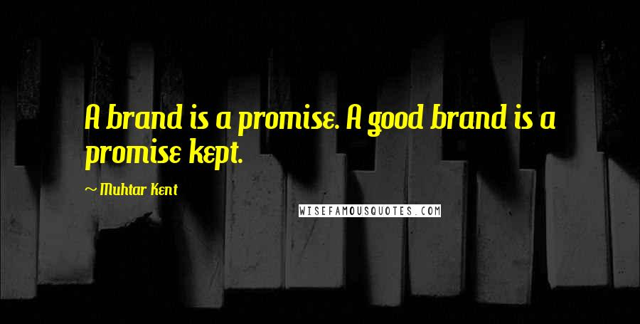 Muhtar Kent quotes: A brand is a promise. A good brand is a promise kept.