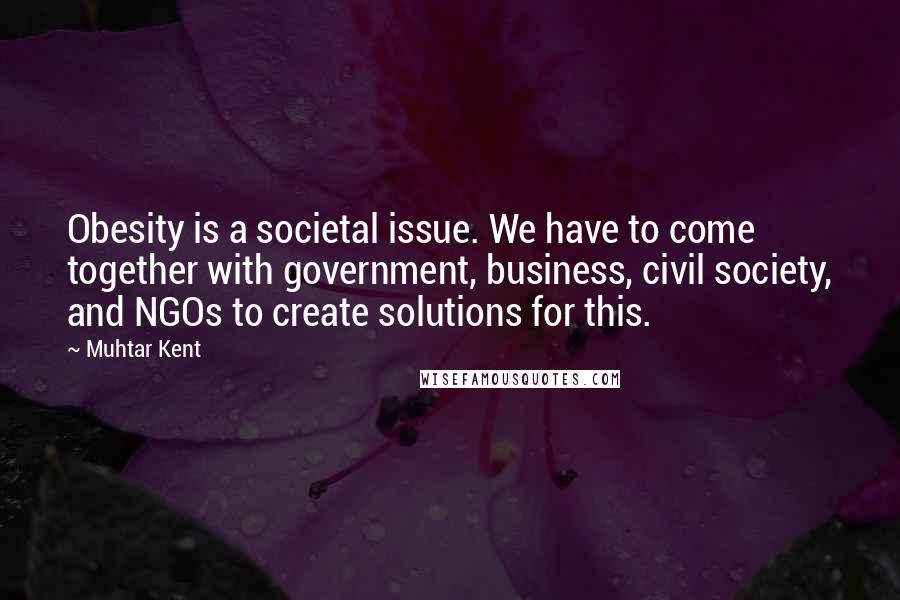 Muhtar Kent quotes: Obesity is a societal issue. We have to come together with government, business, civil society, and NGOs to create solutions for this.