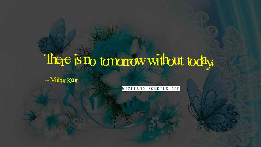 Muhtar Kent quotes: There is no tomorrow without today.