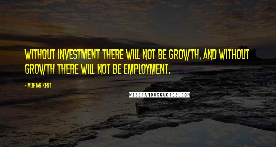 Muhtar Kent quotes: Without investment there will not be growth, and without growth there will not be employment.