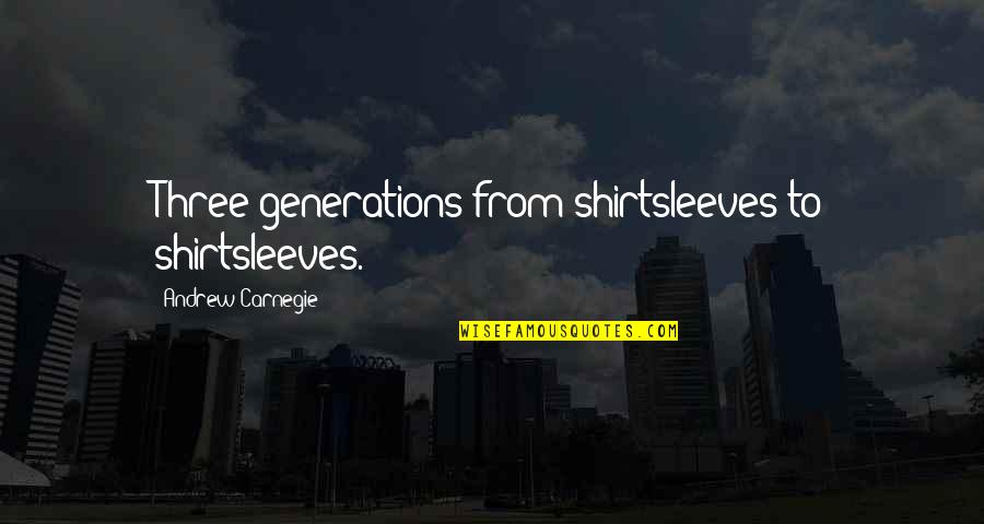 Mujeres Colombianas Quotes By Andrew Carnegie: Three generations from shirtsleeves to shirtsleeves.
