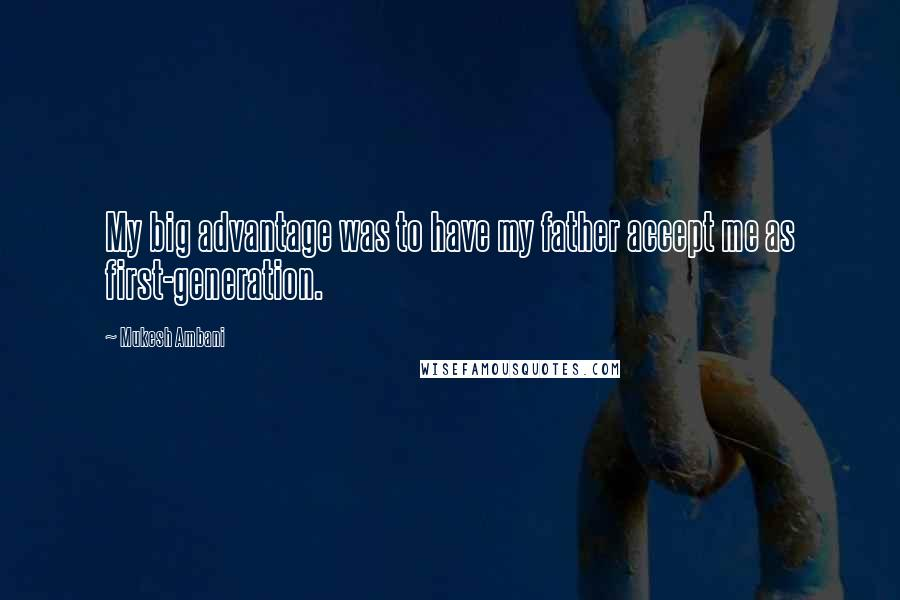 Mukesh Ambani quotes: My big advantage was to have my father accept me as first-generation.