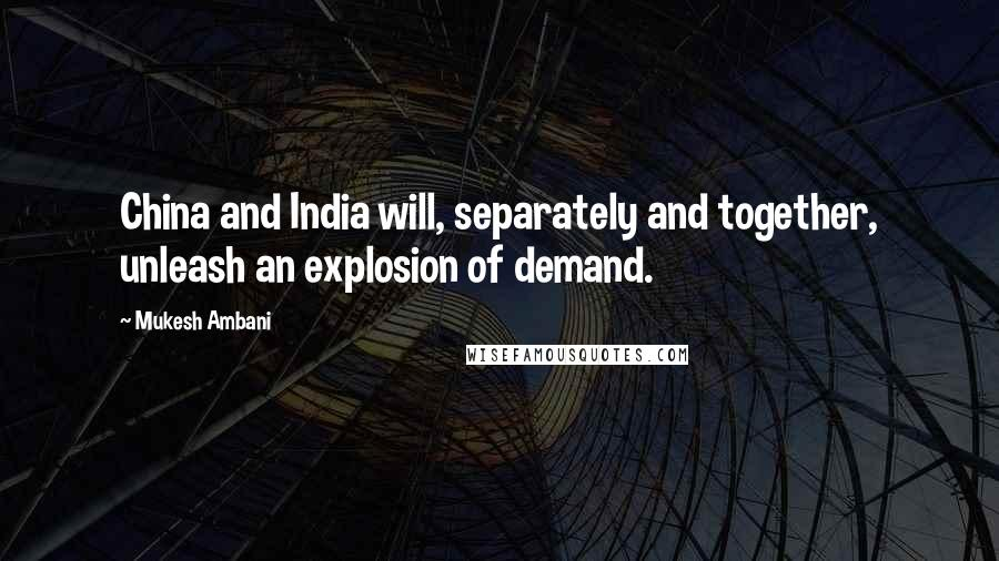 Mukesh Ambani quotes: China and India will, separately and together, unleash an explosion of demand.