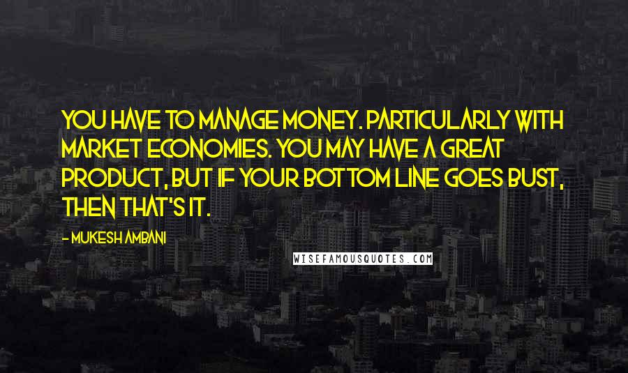Mukesh Ambani quotes: You have to manage money. Particularly with market economies. You may have a great product, but if your bottom line goes bust, then that's it.