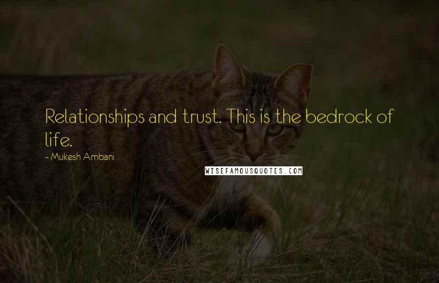 Mukesh Ambani quotes: Relationships and trust. This is the bedrock of life.
