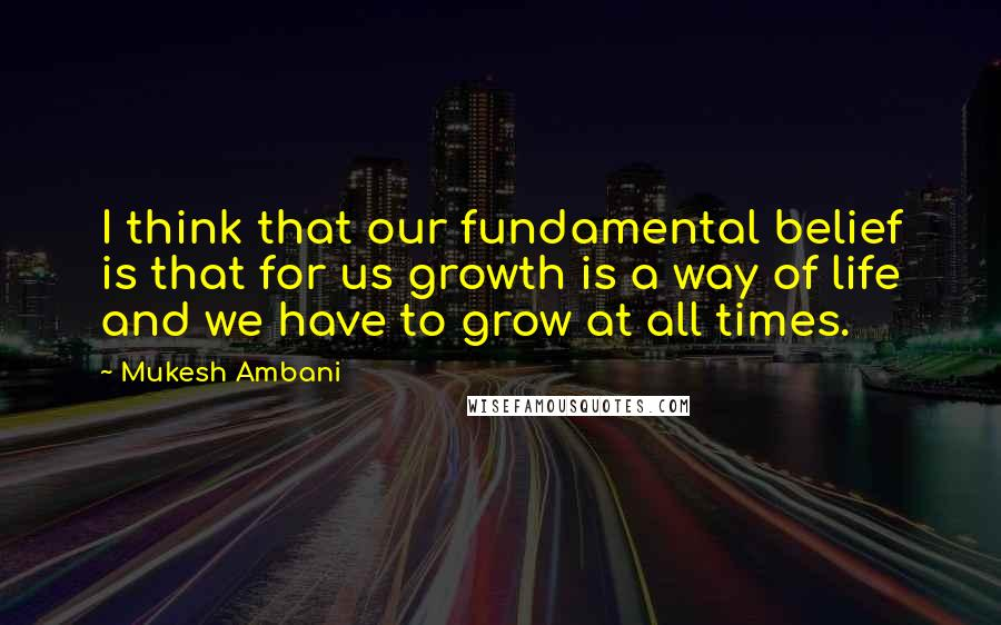 Mukesh Ambani quotes: I think that our fundamental belief is that for us growth is a way of life and we have to grow at all times.