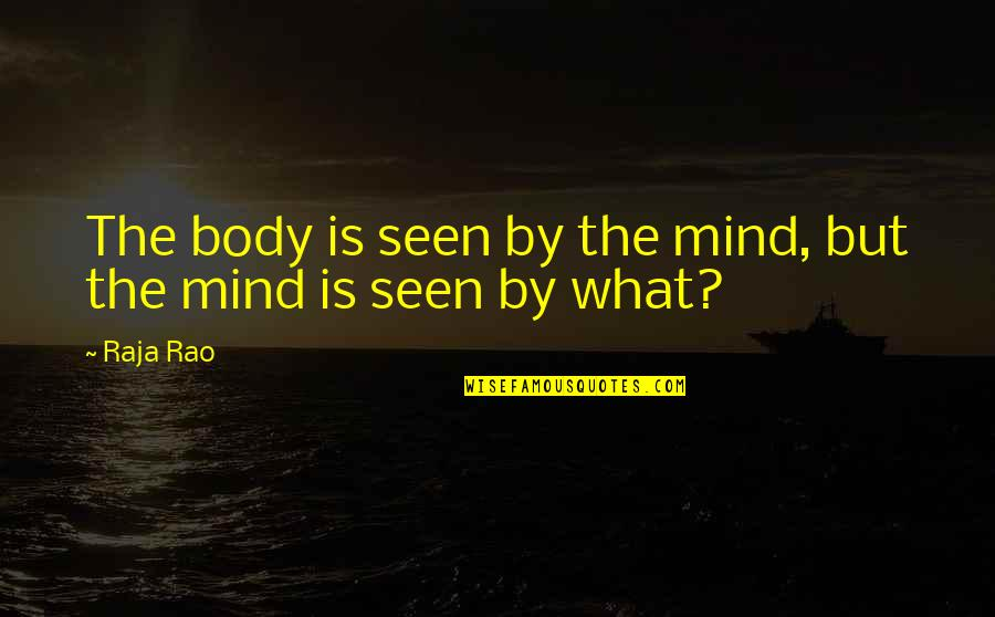 Mukt Quotes By Raja Rao: The body is seen by the mind, but