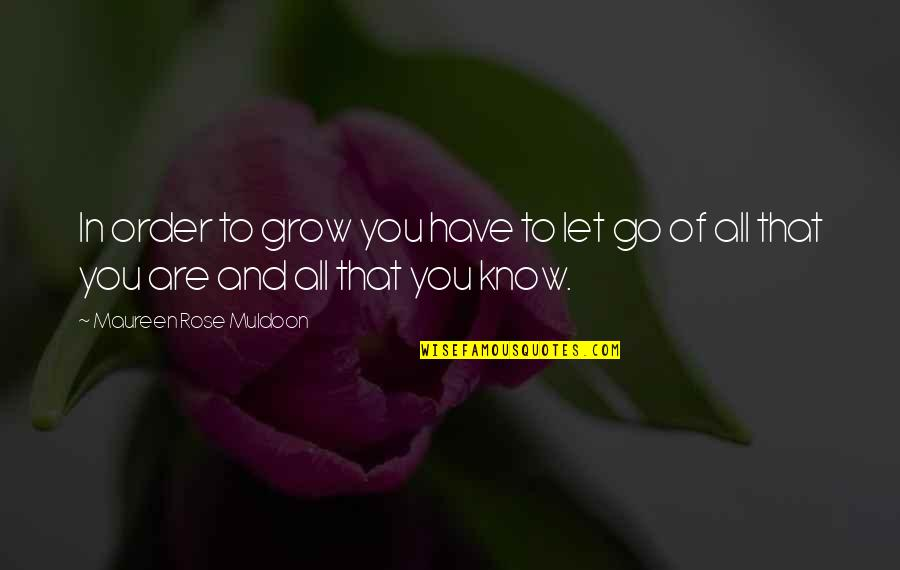 Muldoon Quotes By Maureen Rose Muldoon: In order to grow you have to let
