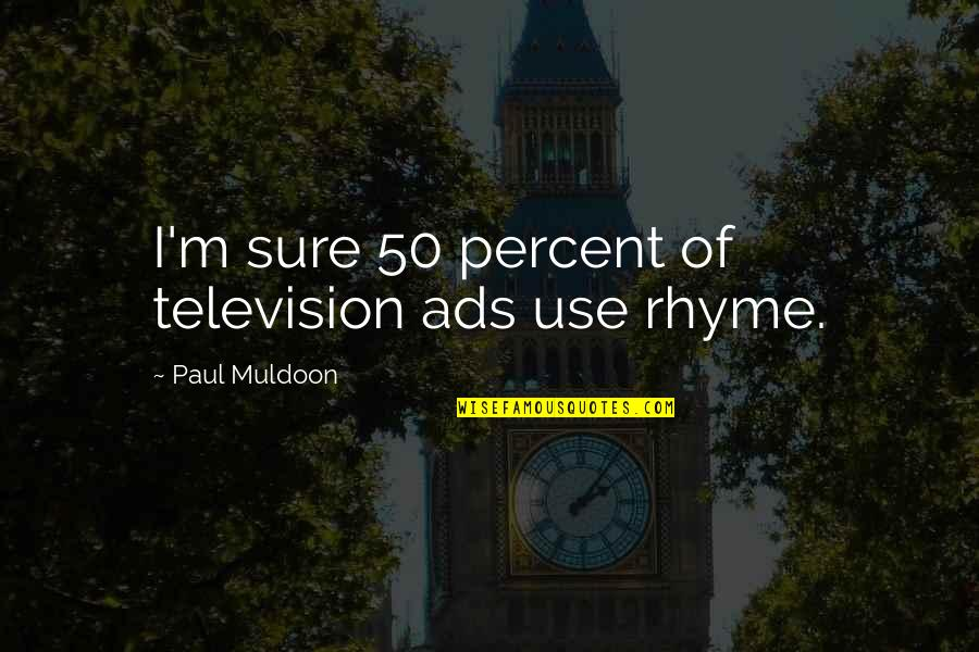 Muldoon Quotes By Paul Muldoon: I'm sure 50 percent of television ads use