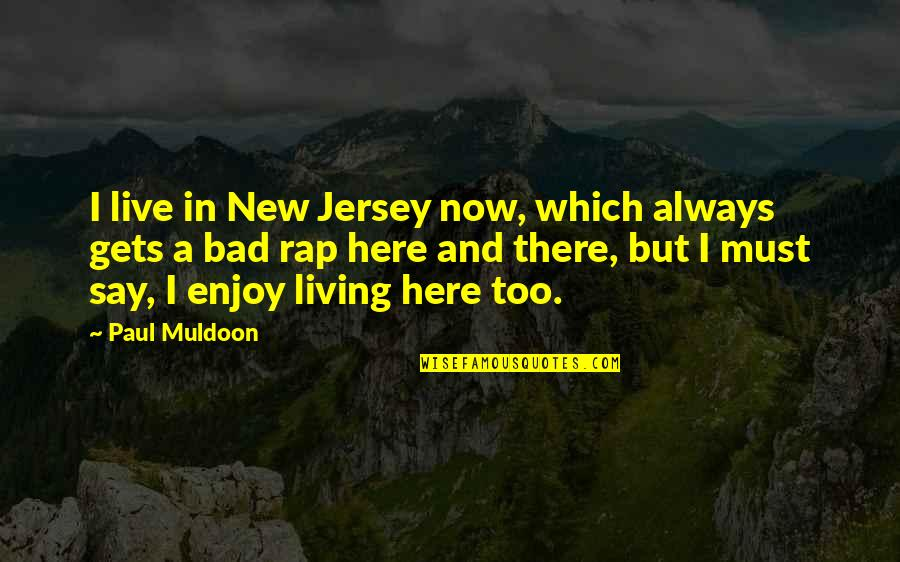 Muldoon Quotes By Paul Muldoon: I live in New Jersey now, which always