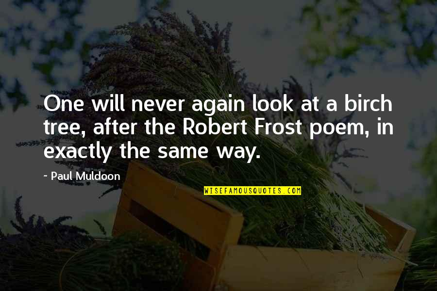 Muldoon Quotes By Paul Muldoon: One will never again look at a birch