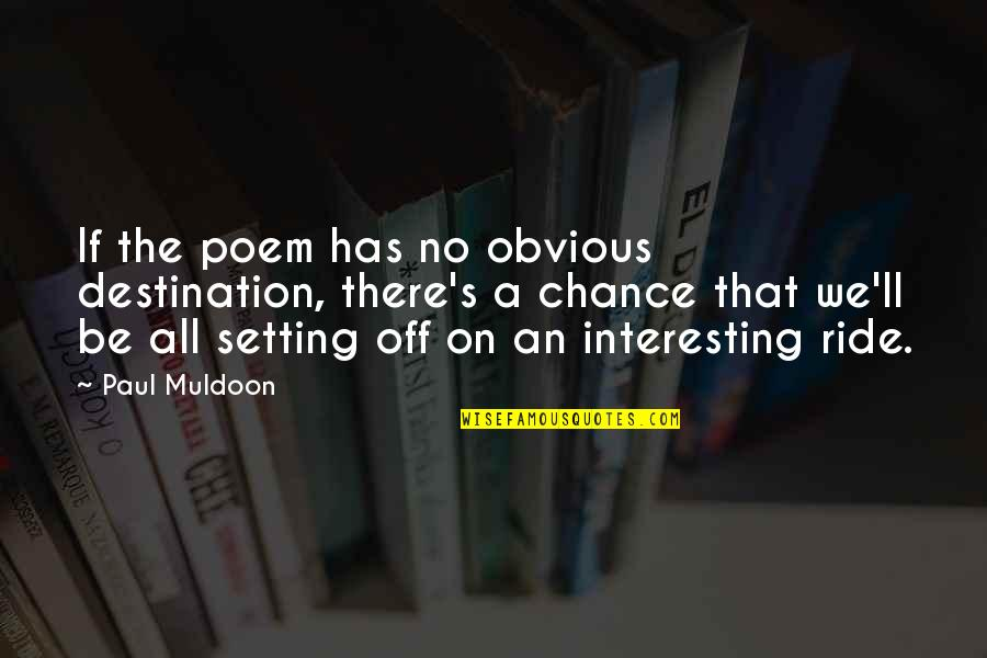 Muldoon Quotes By Paul Muldoon: If the poem has no obvious destination, there's