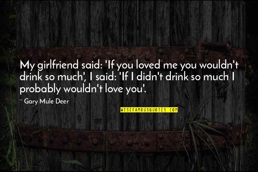 Mule Deer Quotes By Gary Mule Deer: My girlfriend said: 'If you loved me you