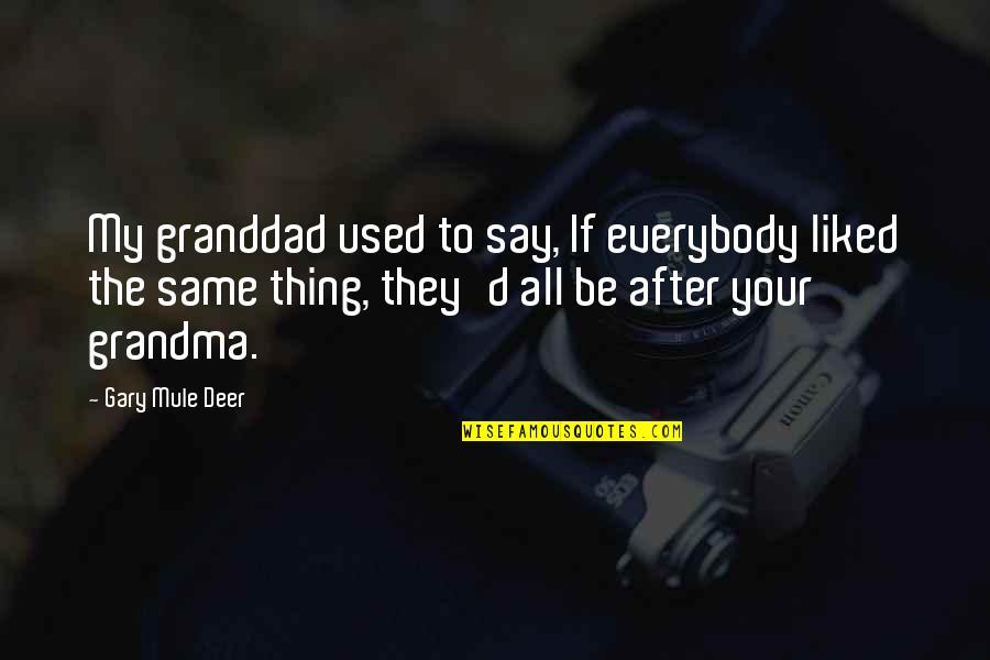 Mule Deer Quotes By Gary Mule Deer: My granddad used to say, If everybody liked