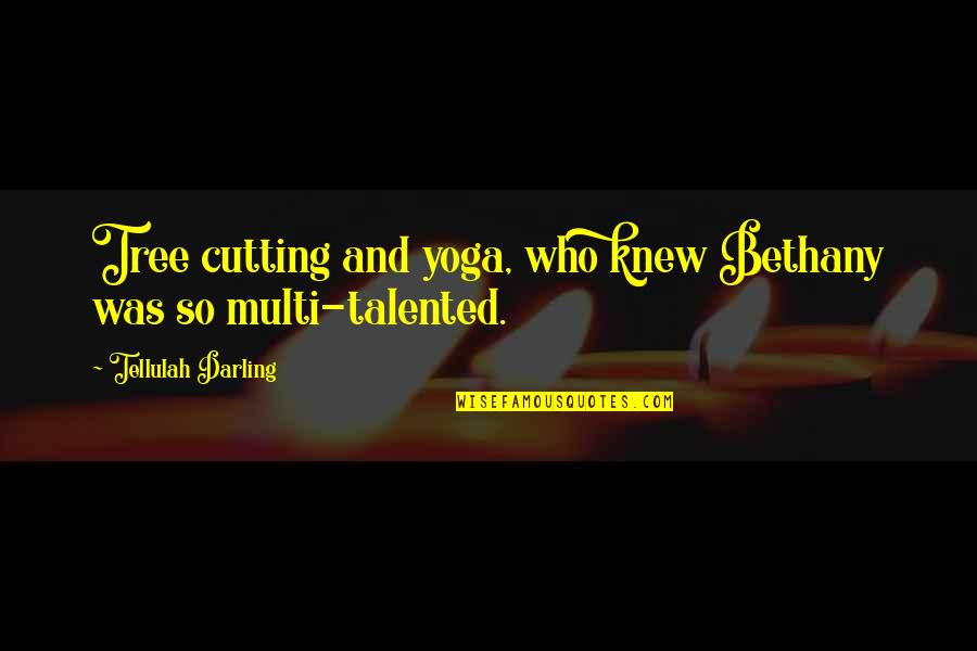 Multi Talented Quotes By Tellulah Darling: Tree cutting and yoga, who knew Bethany was