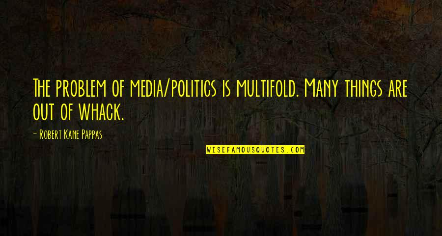 Multifold Quotes By Robert Kane Pappas: The problem of media/politics is multifold. Many things