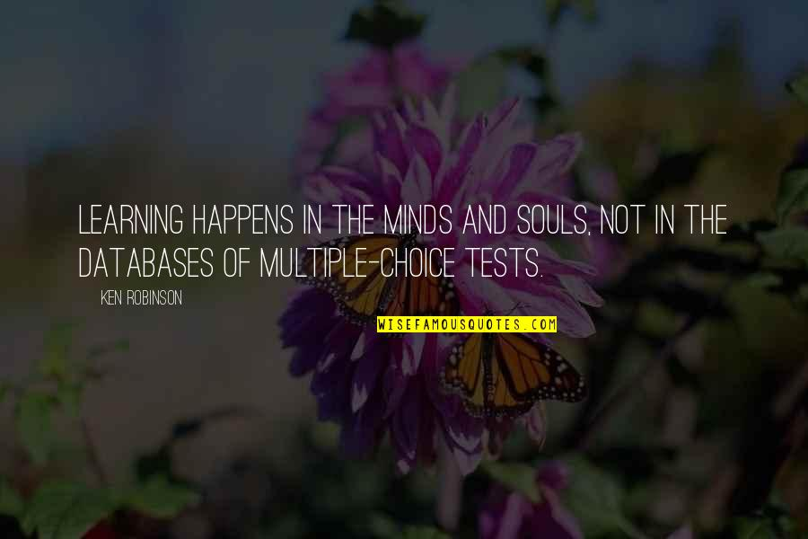 Multiple Choice Quotes By Ken Robinson: Learning happens in the minds and souls, not