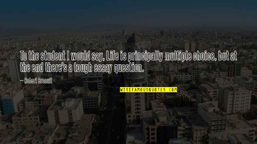 Multiple Choice Quotes By Robert Breault: To the student I would say, Life is