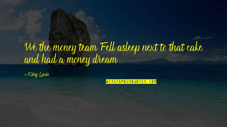 Multiplication Fact Quotes By King Louie: We the money team Fell asleep next to
