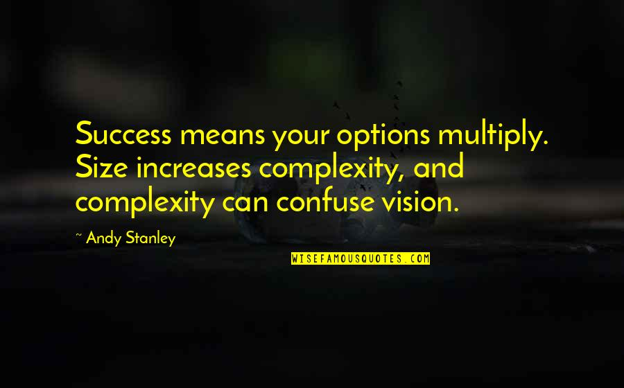 Multiply Quotes By Andy Stanley: Success means your options multiply. Size increases complexity,