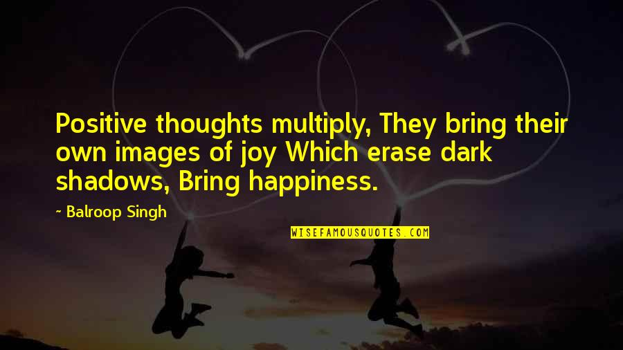 Multiply Quotes By Balroop Singh: Positive thoughts multiply, They bring their own images